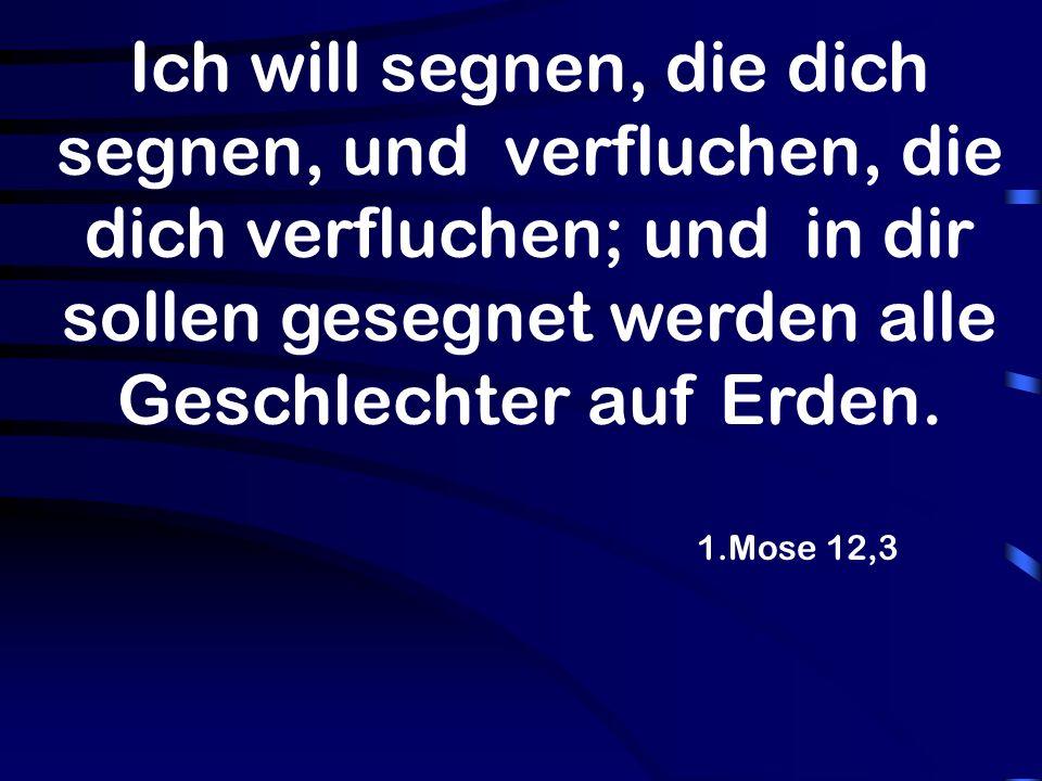 1.Mose 12,3 Ich will segnen, die dich segnen, und verfluchen, die dich verfluchen; und in dir sollen gesegnet werden alle Geschlechter auf Erden.