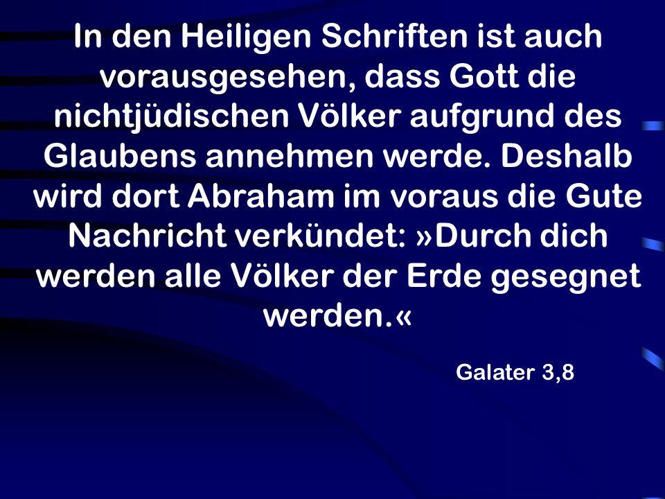 Galater 3,8 In den Heiligen Schriften ist auch vorausgesehen, dass Gott die nichtjüdischen Völker aufgrund des Glaubens annehmen werde.