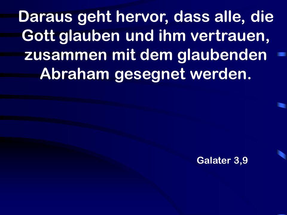 Galater 3,9 Daraus geht hervor, dass alle, die Gott glauben und ihm vertrauen, zusammen mit dem glaubenden Abraham gesegnet werden.