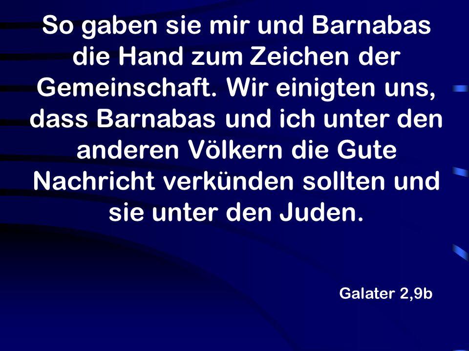 So gaben sie mir und Barnabas die Hand zum Zeichen der Gemeinschaft. Wir einigten uns, dass Barnabas und ich unter den anderen Völkern die Gute Nachri