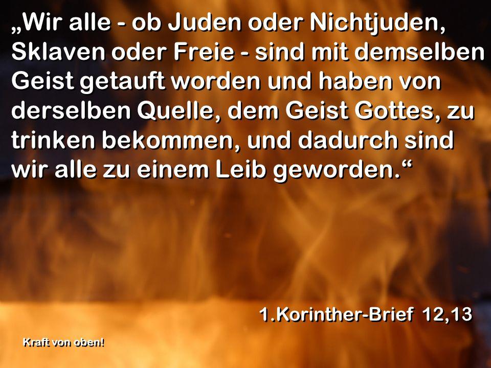 Wir alle - ob Juden oder Nichtjuden, Sklaven oder Freie - sind mit demselben Geist getauft worden und haben von derselben Quelle, dem Geist Gottes, zu
