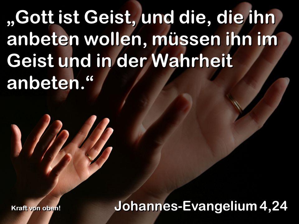Gott ist Geist, und die, die ihn anbeten wollen, müssen ihn im Geist und in der Wahrheit anbeten. Johannes-Evangelium 4,24 Kraft von oben!