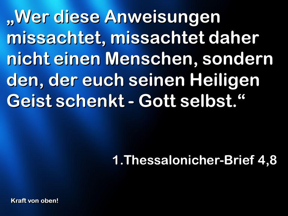 Wer diese Anweisungen missachtet, missachtet daher nicht einen Menschen, sondern den, der euch seinen Heiligen Geist schenkt - Gott selbst. 1.Thessalo