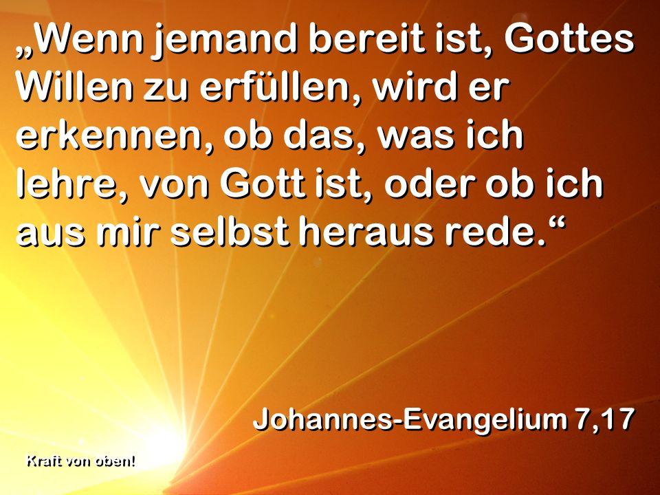 Wenn jemand bereit ist, Gottes Willen zu erfüllen, wird er erkennen, ob das, was ich lehre, von Gott ist, oder ob ich aus mir selbst heraus rede. Joha