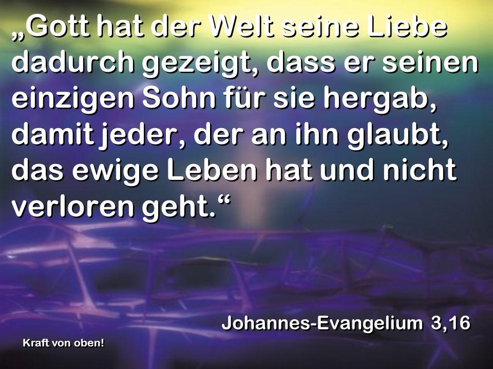 Gott hat der Welt seine Liebe dadurch gezeigt, dass er seinen einzigen Sohn für sie hergab, damit jeder, der an ihn glaubt, das ewige Leben hat und ni