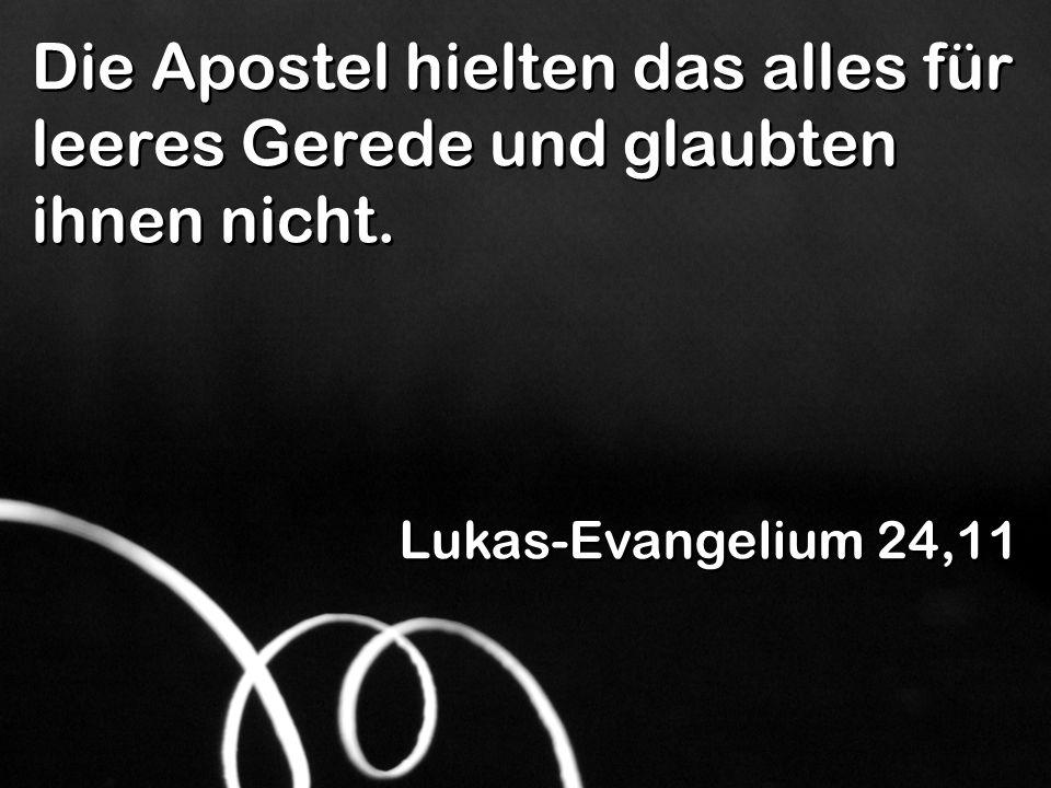 Die Apostel hielten das alles für leeres Gerede und glaubten ihnen nicht. Lukas-Evangelium 24,11