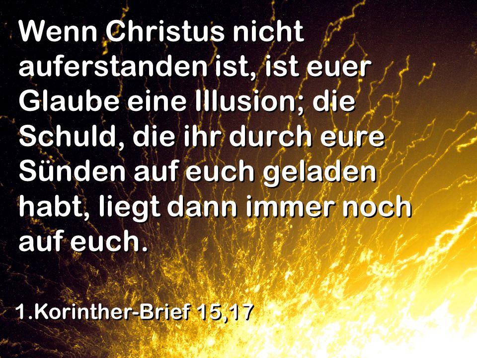 Wenn Christus nicht auferstanden ist, ist euer Glaube eine Illusion; die Schuld, die ihr durch eure Sünden auf euch geladen habt, liegt dann immer noc