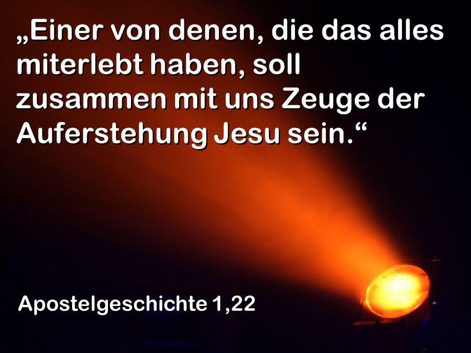 Einer von denen, die das alles miterlebt haben, soll zusammen mit uns Zeuge der Auferstehung Jesu sein.
