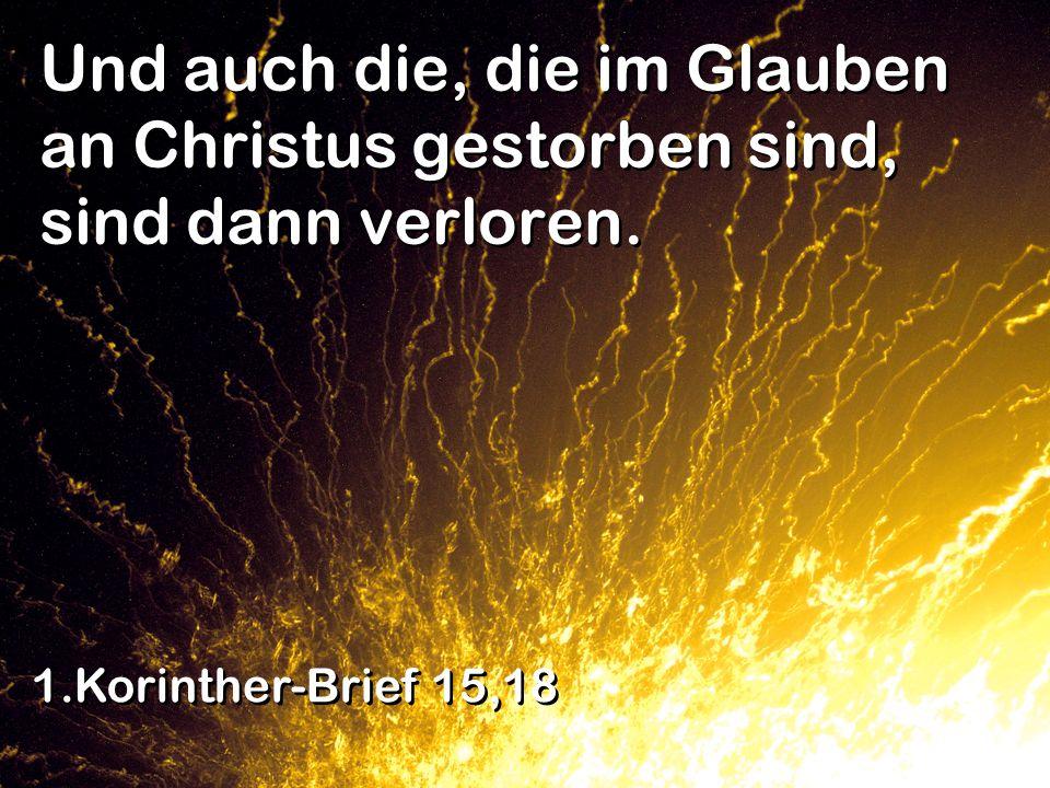 Und auch die, die im Glauben an Christus gestorben sind, sind dann verloren. 1.Korinther-Brief 15,18