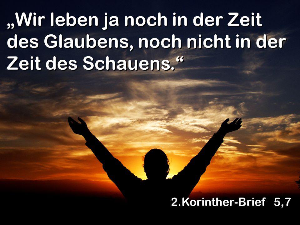 Wir leben ja noch in der Zeit des Glaubens, noch nicht in der Zeit des Schauens. 2.Korinther-Brief 5,7