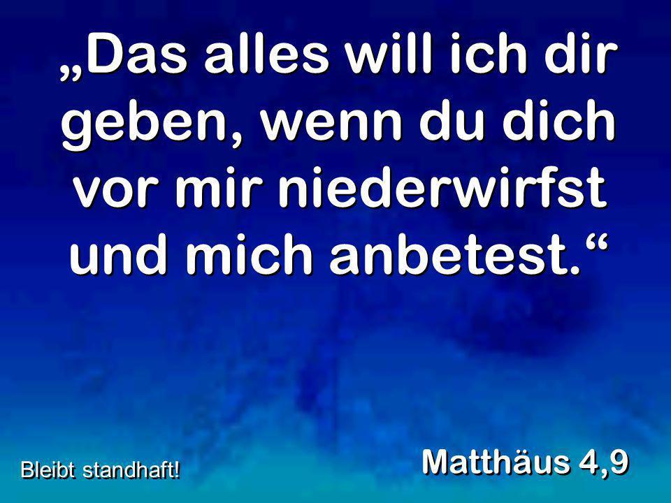Das alles will ich dir geben, wenn du dich vor mir niederwirfst und mich anbetest. Matthäus 4,9 Bleibt standhaft!