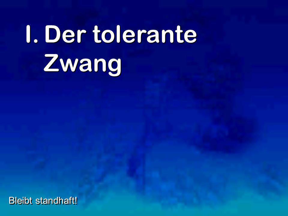 I.Der tolerante Zwang Bleibt standhaft!
