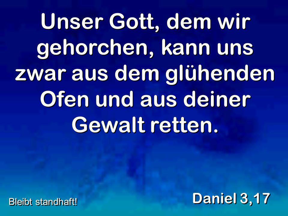 Unser Gott, dem wir gehorchen, kann uns zwar aus dem glühenden Ofen und aus deiner Gewalt retten. Daniel 3,17 Bleibt standhaft!