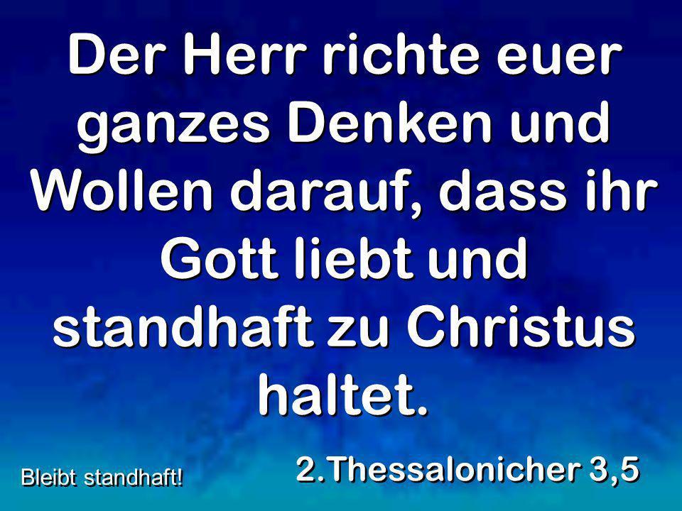 Der Herr richte euer ganzes Denken und Wollen darauf, dass ihr Gott liebt und standhaft zu Christus haltet. 2.Thessalonicher 3,5 Bleibt standhaft!