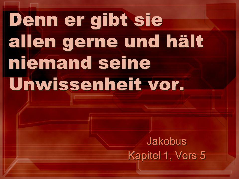Denn er gibt sie allen gerne und hält niemand seine Unwissenheit vor. Jakobus Kapitel 1, Vers 5 Jakobus Kapitel 1, Vers 5