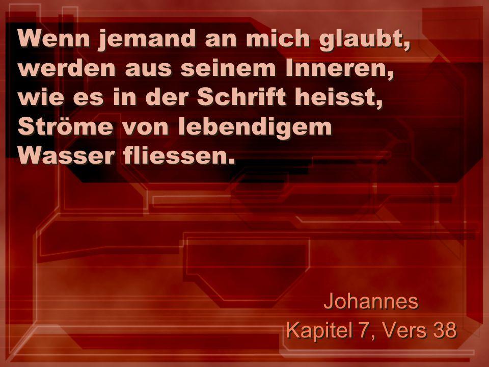Wenn jemand an mich glaubt, werden aus seinem Inneren, wie es in der Schrift heisst, Ströme von lebendigem Wasser fliessen. Johannes Kapitel 7, Vers 3