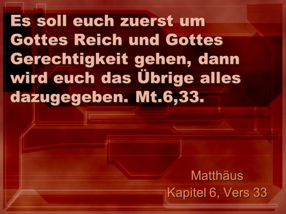Es soll euch zuerst um Gottes Reich und Gottes Gerechtigkeit gehen, dann wird euch das Übrige alles dazugegeben. Mt.6,33. Matthäus Kapitel 6, Vers 33