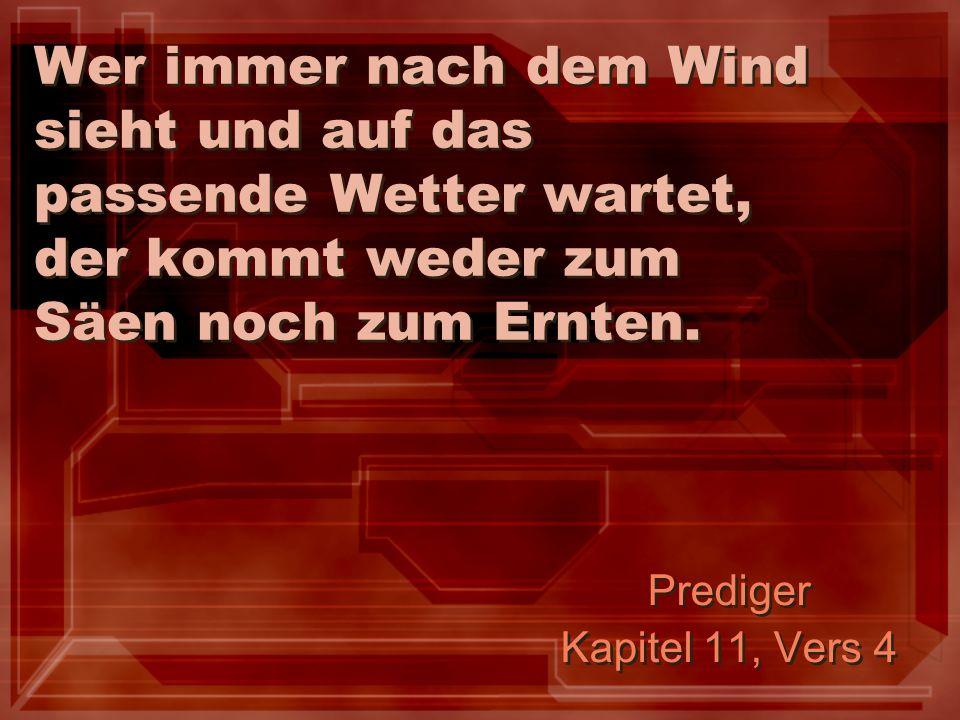 Wer immer nach dem Wind sieht und auf das passende Wetter wartet, der kommt weder zum Säen noch zum Ernten. Prediger Kapitel 11, Vers 4 Prediger Kapit