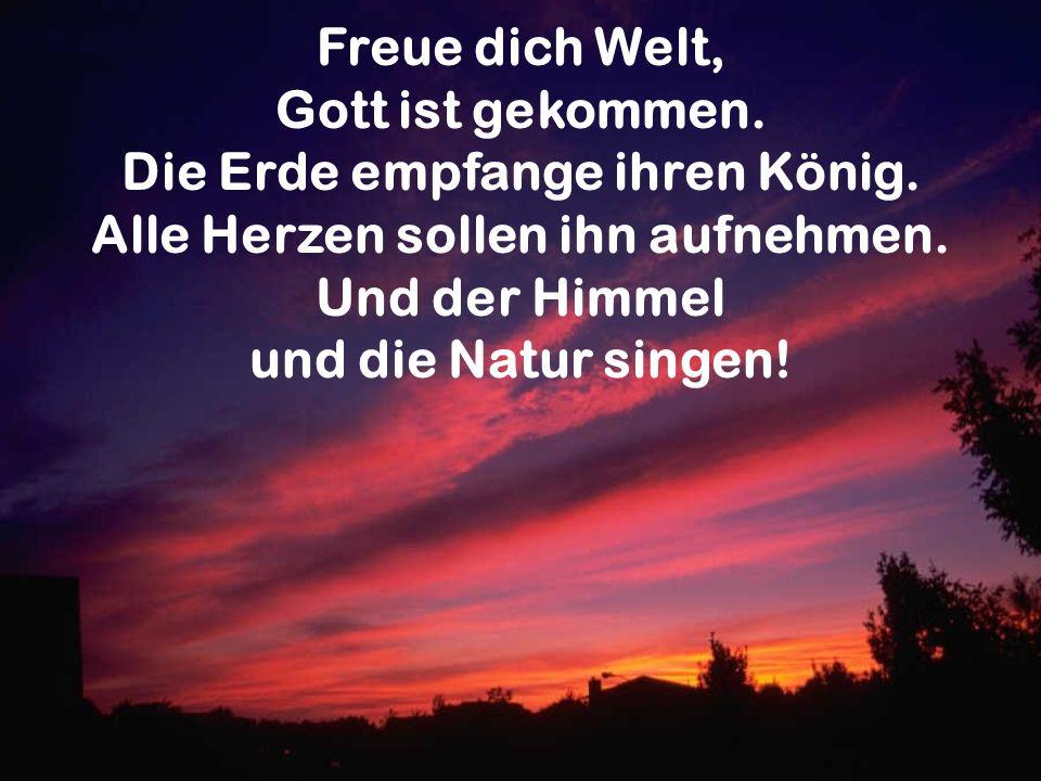 Freue dich Welt, Gott ist gekommen. Die Erde empfange ihren König. Alle Herzen sollen ihn aufnehmen. Und der Himmel und die Natur singen!