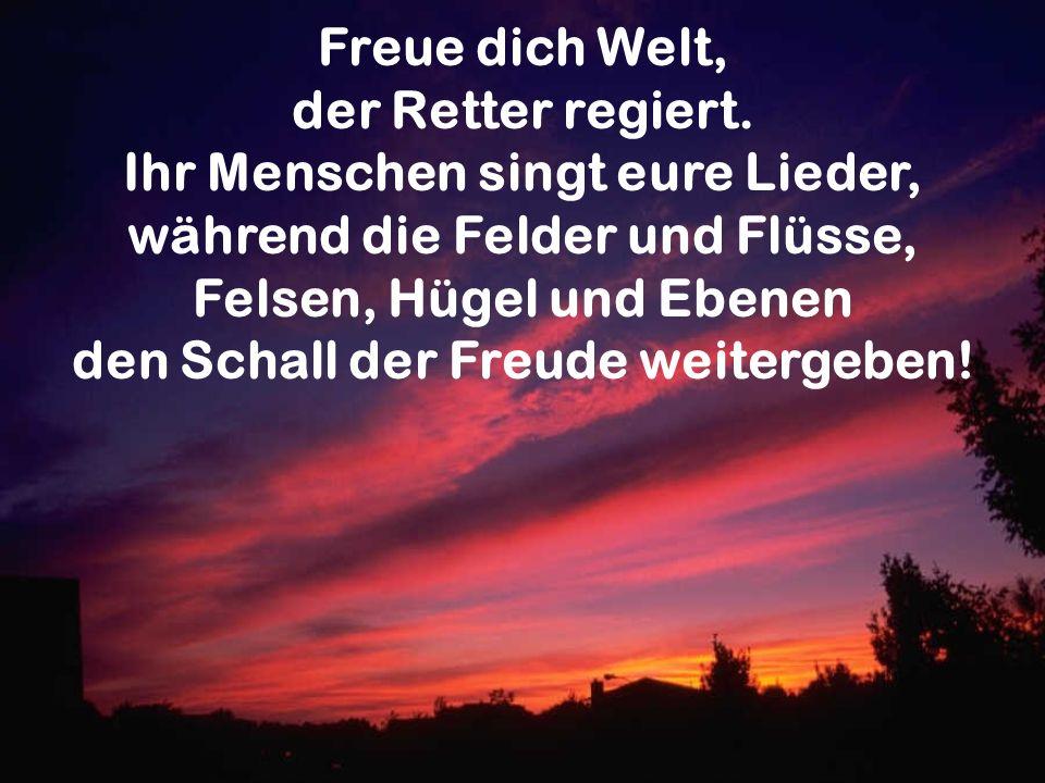 Freue dich Welt, der Retter regiert. Ihr Menschen singt eure Lieder, während die Felder und Flüsse, Felsen, Hügel und Ebenen den Schall der Freude wei