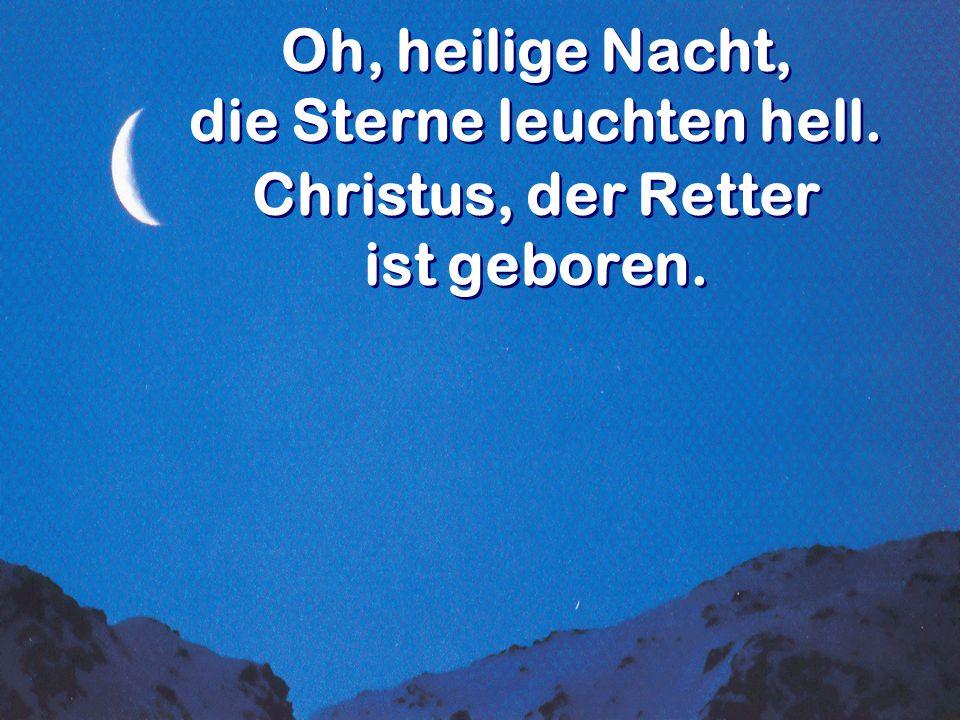 Oh, heilige Nacht, die Sterne leuchten hell. Christus, der Retter ist geboren. Oh, heilige Nacht, die Sterne leuchten hell. Christus, der Retter ist g