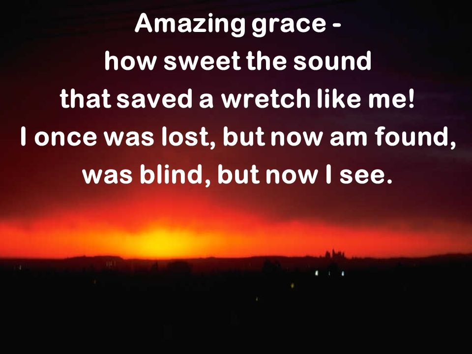 Amazing grace - how sweet the sound that saved a wretch like me! I once was lost, but now am found, was blind, but now I see.