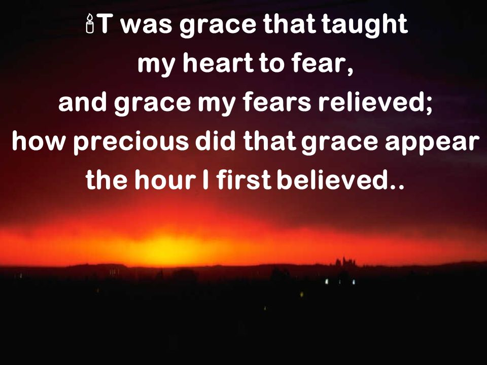 T was grace that taught my heart to fear, and grace my fears relieved; how precious did that grace appear the hour I first believed..
