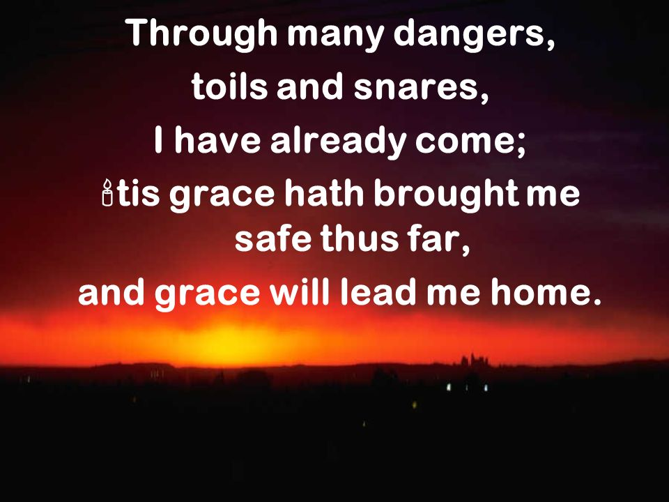 Through many dangers, toils and snares, I have already come; tis grace hath brought me safe thus far, and grace will lead me home.