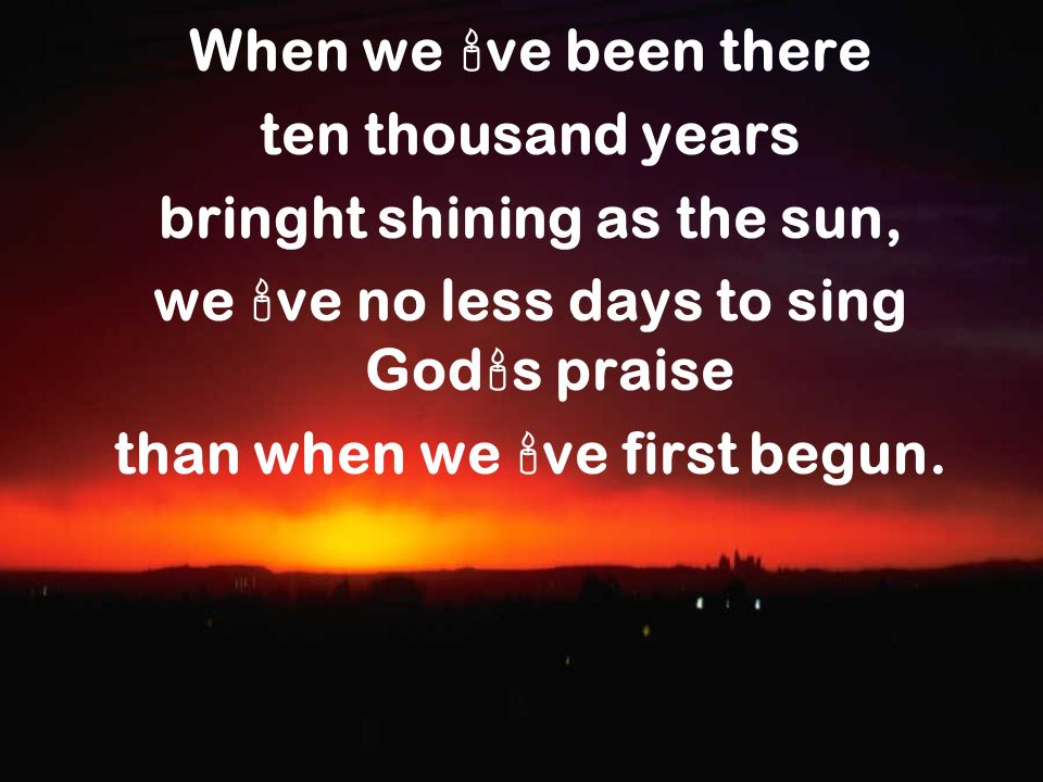 When we ve been there ten thousand years bringht shining as the sun, we ve no less days to sing God s praise than when we ve first begun.