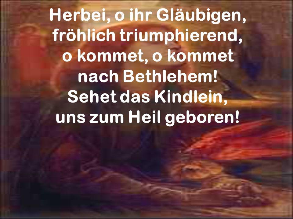Herbei, o ihr Gläubigen, fröhlich triumphierend, o kommet, o kommet nach Bethlehem! Sehet das Kindlein, uns zum Heil geboren!
