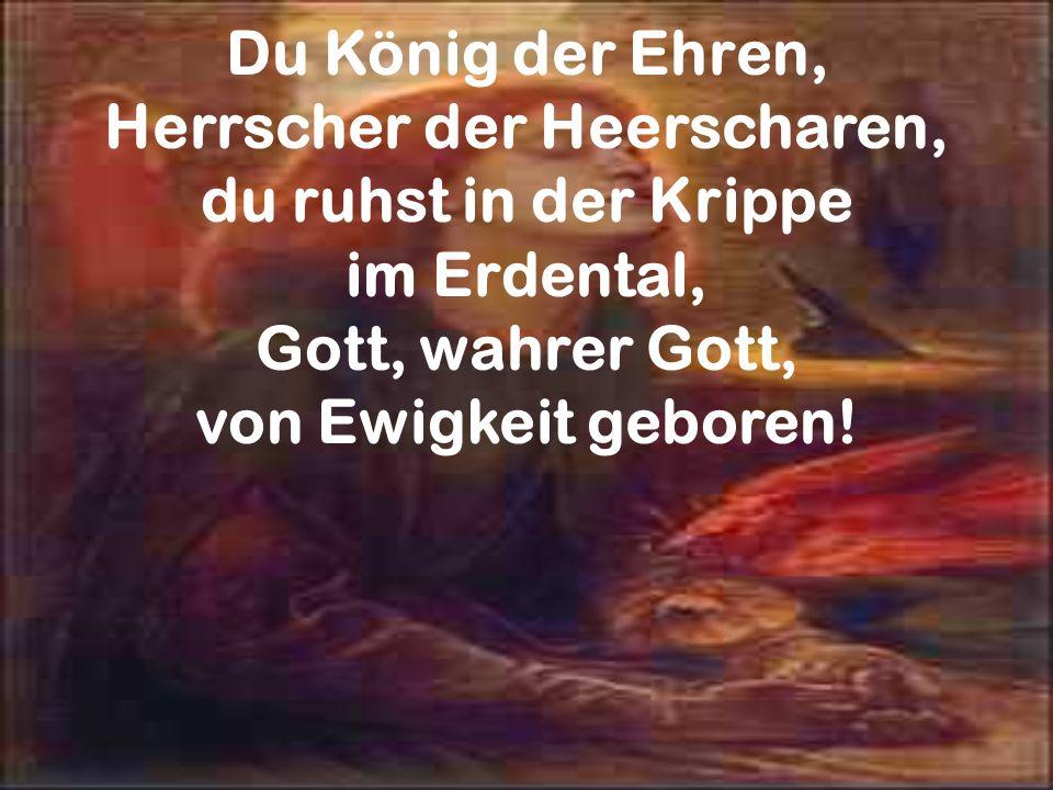 Du König der Ehren, Herrscher der Heerscharen, du ruhst in der Krippe im Erdental, Gott, wahrer Gott, von Ewigkeit geboren!
