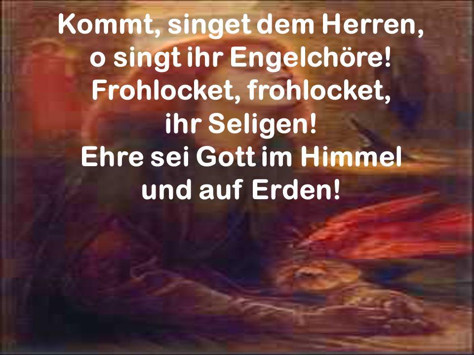Kommt, singet dem Herren, o singt ihr Engelchöre! Frohlocket, frohlocket, ihr Seligen! Ehre sei Gott im Himmel und auf Erden!