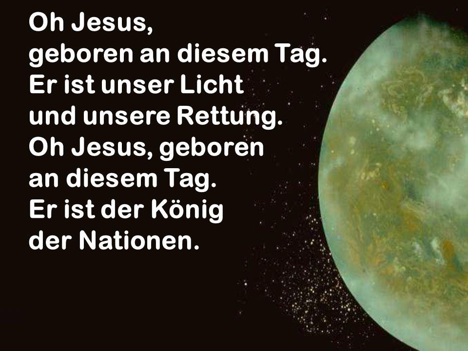 Oh Jesus, geboren an diesem Tag. Er ist unser Licht und unsere Rettung. Oh Jesus, geboren an diesem Tag. Er ist der König der Nationen.