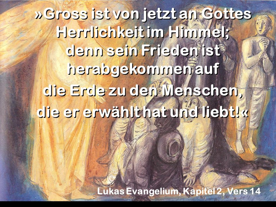 »Gross ist von jetzt an Gottes Herrlichkeit im Himmel; denn sein Frieden ist herabgekommen auf die Erde zu den Menschen, die er erwählt hat und liebt!