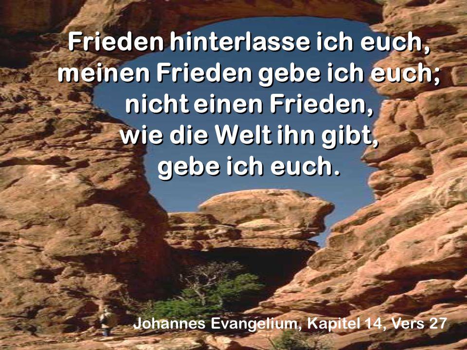 Johannes Evangelium, Kapitel 14, Vers 27 Frieden hinterlasse ich euch, meinen Frieden gebe ich euch; nicht einen Frieden, wie die Welt ihn gibt, gebe