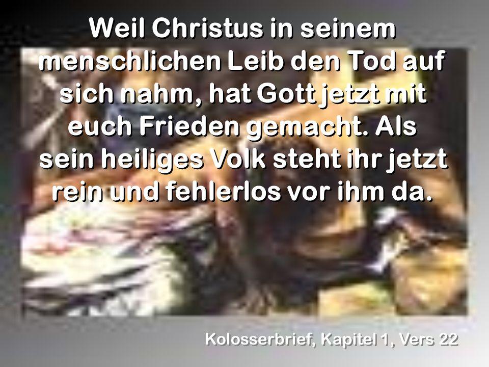 Kolosserbrief, Kapitel 1, Vers 22 Weil Christus in seinem menschlichen Leib den Tod auf sich nahm, hat Gott jetzt mit euch Frieden gemacht. Als sein h