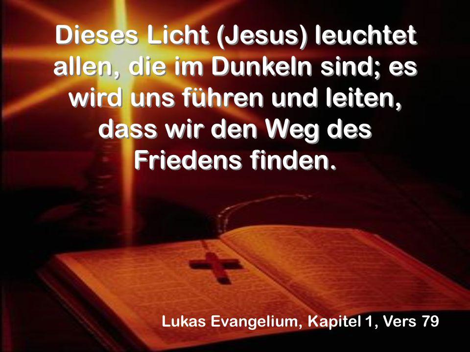 Dieses Licht (Jesus) leuchtet allen, die im Dunkeln sind; es wird uns führen und leiten, dass wir den Weg des Friedens finden. Lukas Evangelium, Kapit