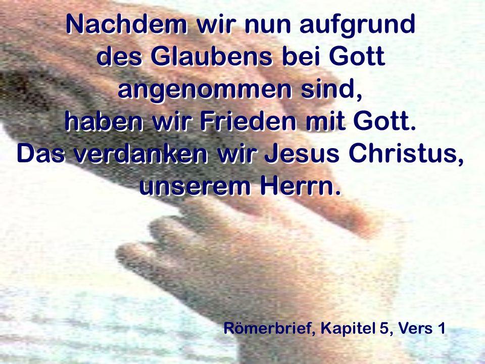 Nachdem wir nun aufgrund des Glaubens bei Gott angenommen sind, haben wir Frieden mit Gott. Das verdanken wir Jesus Christus, unserem Herrn. Römerbrie