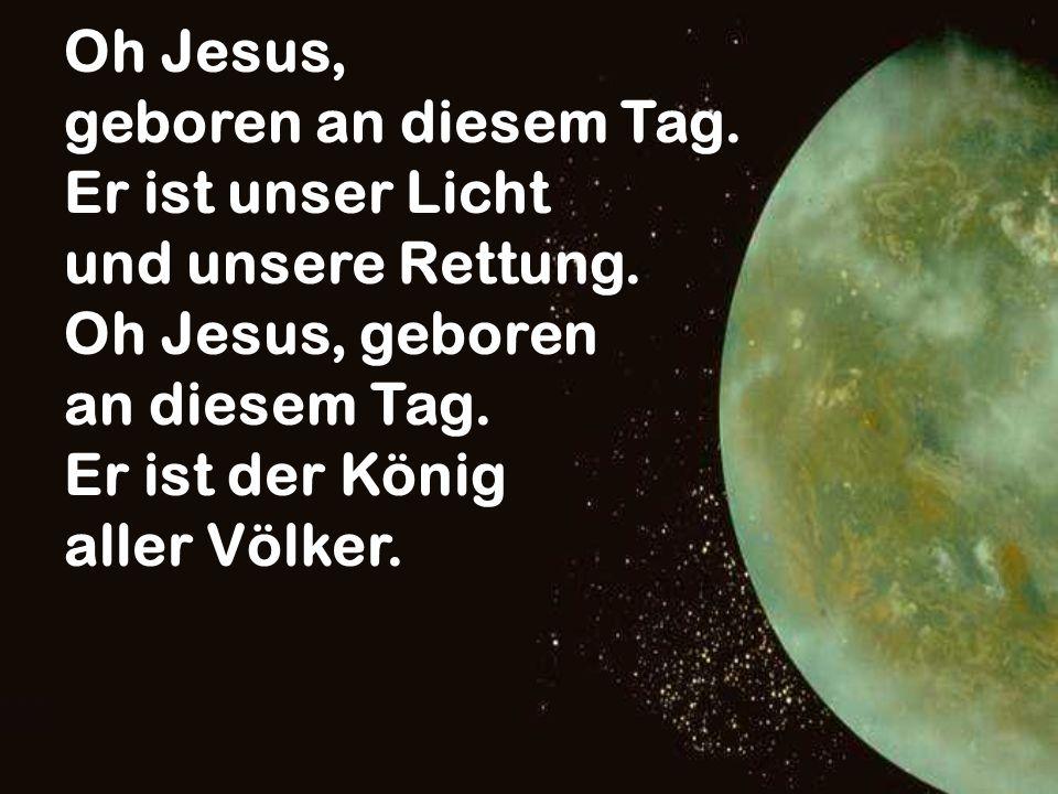Oh Jesus, geboren an diesem Tag. Er ist unser Licht und unsere Rettung. Oh Jesus, geboren an diesem Tag. Er ist der König aller Völker.