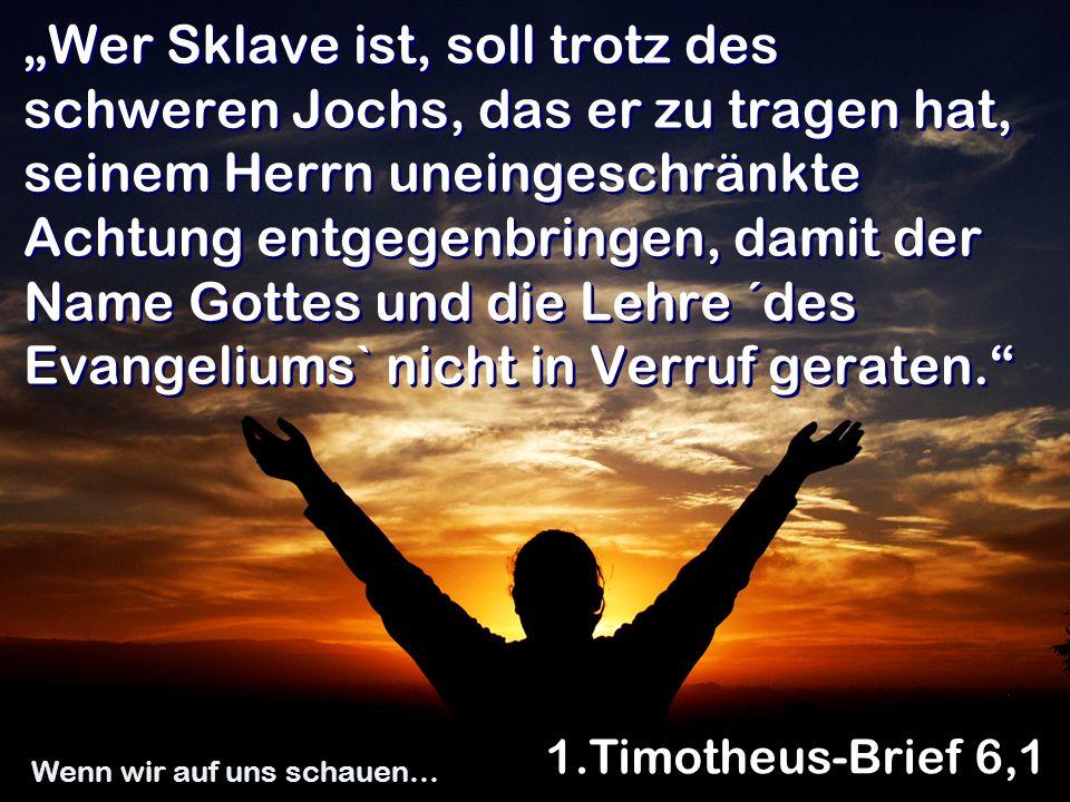 Wer Sklave ist, soll trotz des schweren Jochs, das er zu tragen hat, seinem Herrn uneingeschränkte Achtung entgegenbringen, damit der Name Gottes und