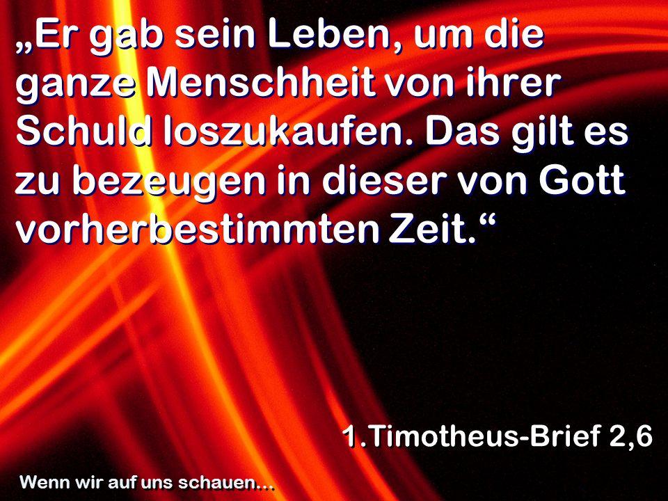 Er gab sein Leben, um die ganze Menschheit von ihrer Schuld loszukaufen. Das gilt es zu bezeugen in dieser von Gott vorherbestimmten Zeit. 1.Timotheus