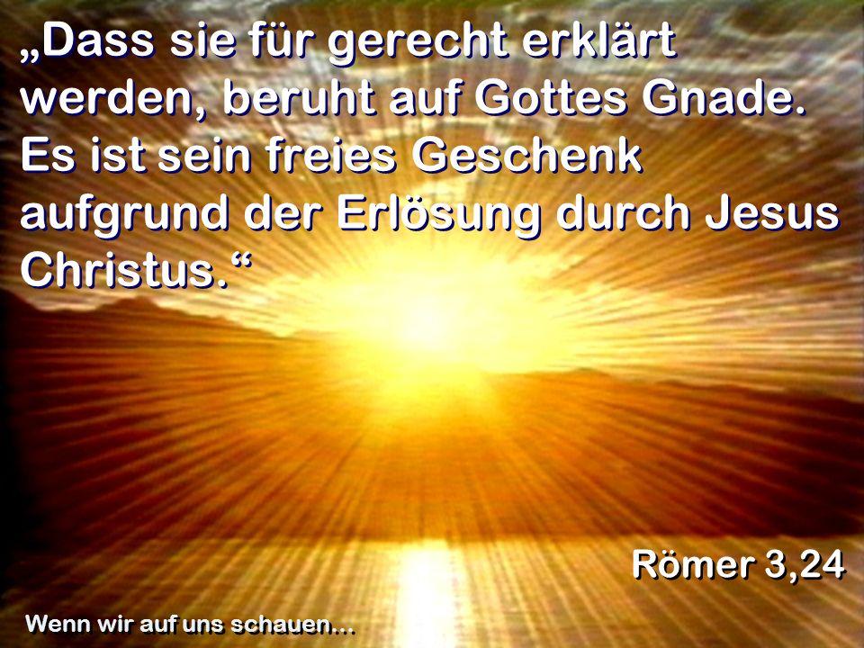 Dass sie für gerecht erklärt werden, beruht auf Gottes Gnade. Es ist sein freies Geschenk aufgrund der Erlösung durch Jesus Christus. Römer 3,24 Wenn