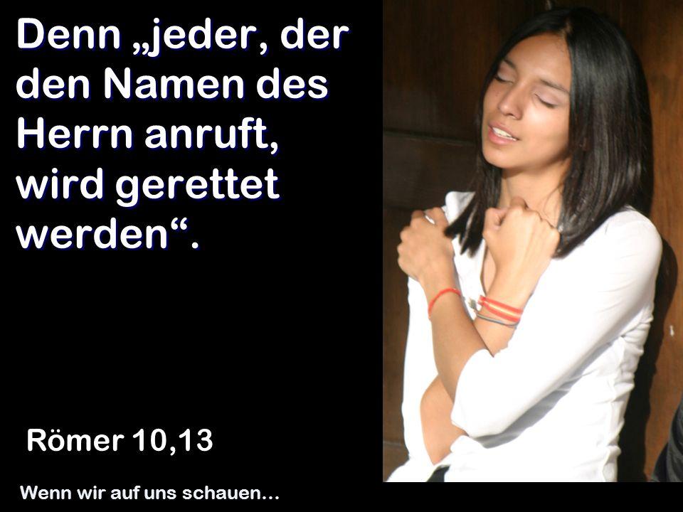 Denn jeder, der den Namen des Herrn anruft, wird gerettet werden. Römer 10,13 Wenn wir auf uns schauen…