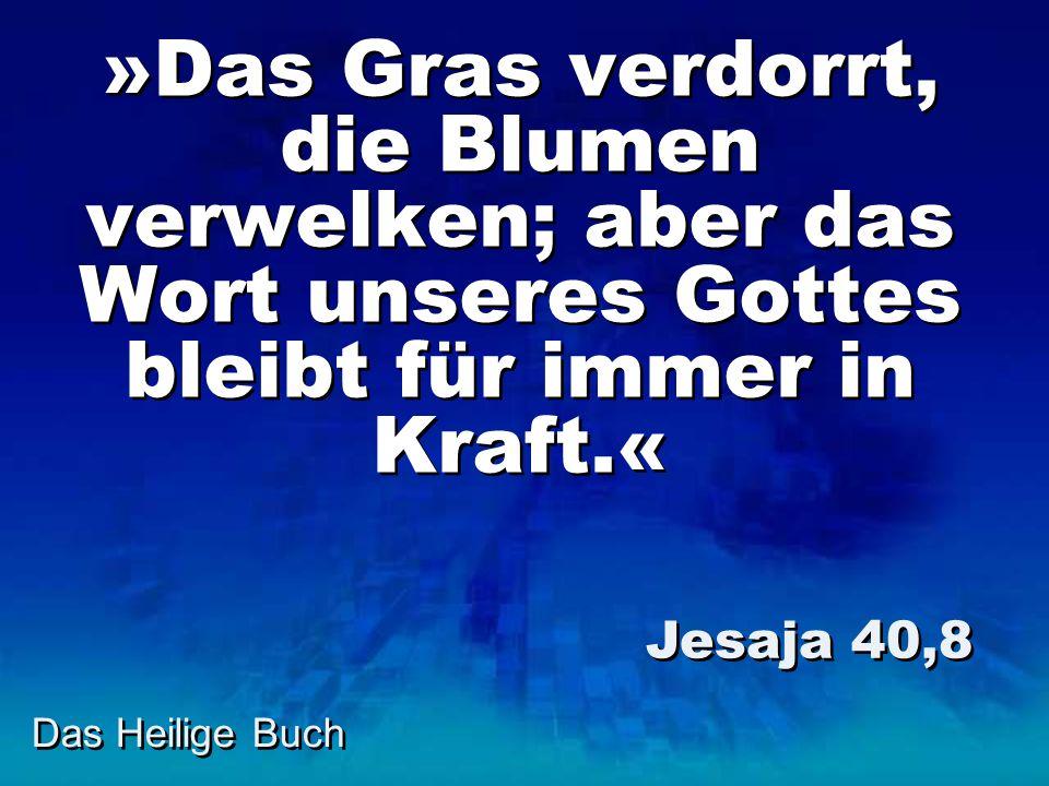Das Heilige Buch »Das Gras verdorrt, die Blumen verwelken; aber das Wort unseres Gottes bleibt für immer in Kraft.« Jesaja 40,8