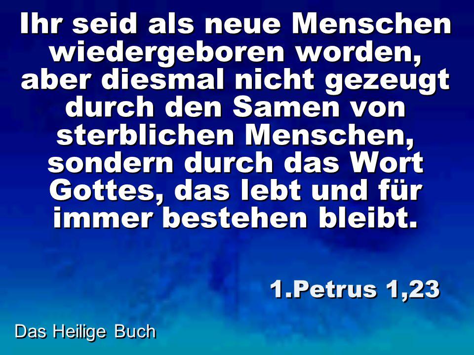 Das Heilige Buch Ihr seid als neue Menschen wiedergeboren worden, aber diesmal nicht gezeugt durch den Samen von sterblichen Menschen, sondern durch das Wort Gottes, das lebt und für immer bestehen bleibt.