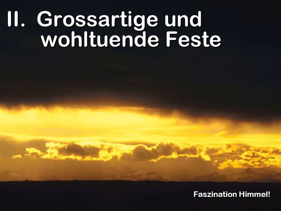 II. Grossartige und wohltuende Feste Faszination Himmel!