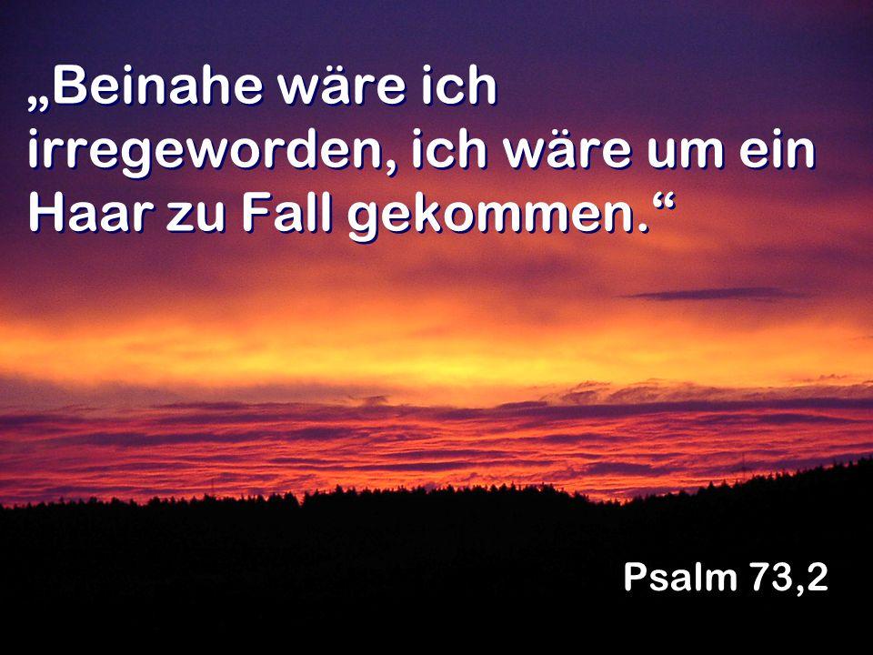 Beinahe wäre ich irregeworden, ich wäre um ein Haar zu Fall gekommen. Psalm 73,2