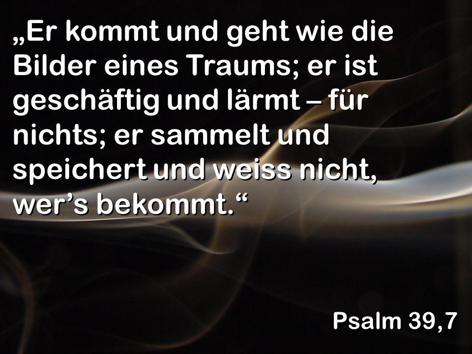 Er kommt und geht wie die Bilder eines Traums; er ist geschäftig und lärmt – für nichts; er sammelt und speichert und weiss nicht, wers bekommt. Psalm