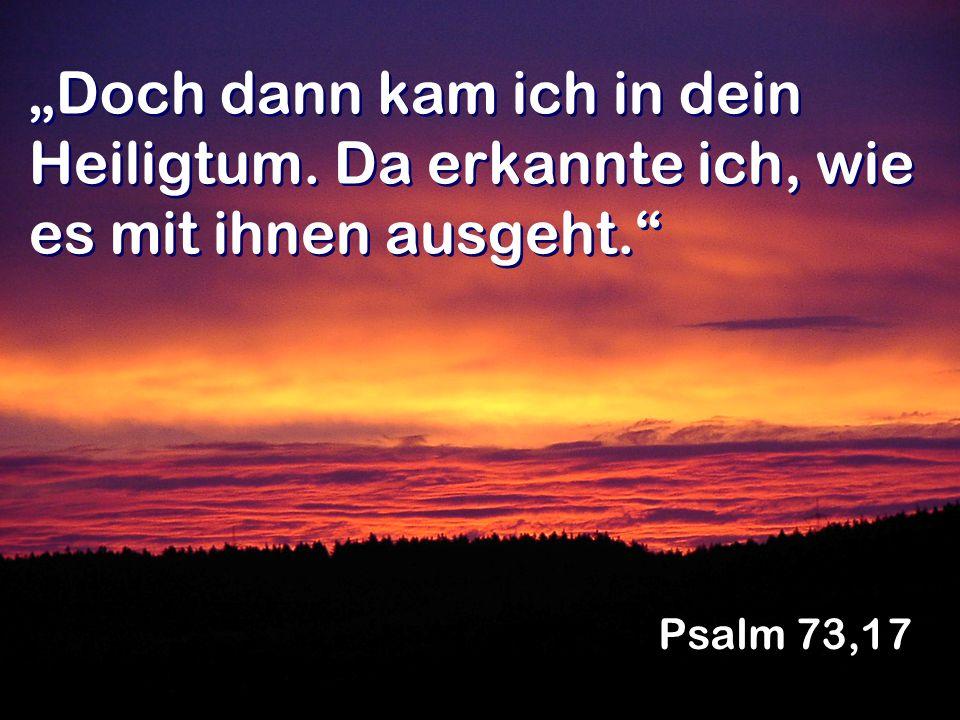 Doch dann kam ich in dein Heiligtum. Da erkannte ich, wie es mit ihnen ausgeht. Psalm 73,17