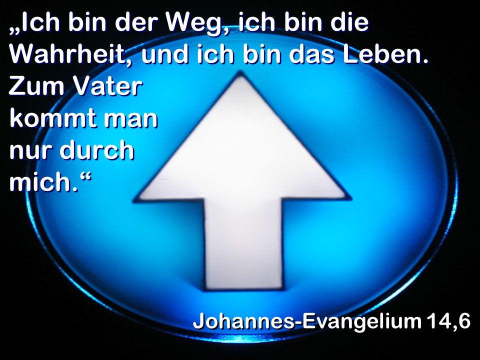 Ich bin der Weg, ich bin die Wahrheit, und ich bin das Leben. Zum Vater kommt man nur durch mich. Johannes-Evangelium 14,6